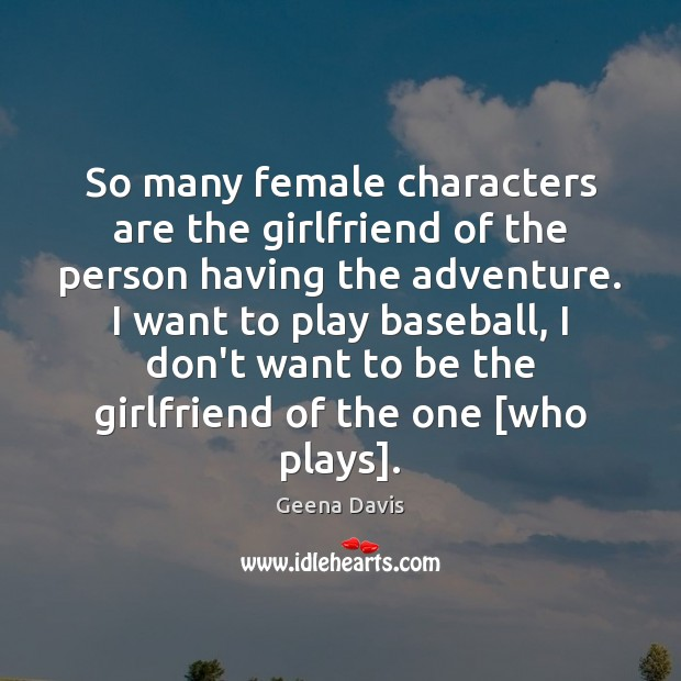 So many female characters are the girlfriend of the person having the Geena Davis Picture Quote