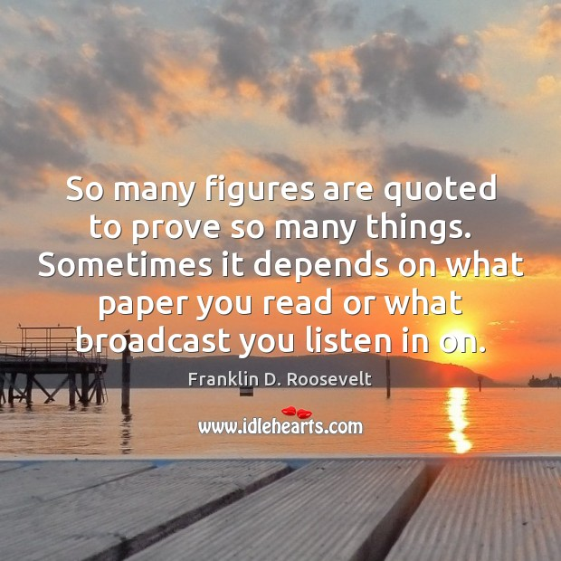 So many figures are quoted to prove so many things. Sometimes it Franklin D. Roosevelt Picture Quote