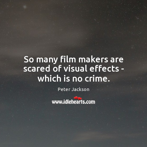 So many film makers are scared of visual effects – which is no crime. Peter Jackson Picture Quote