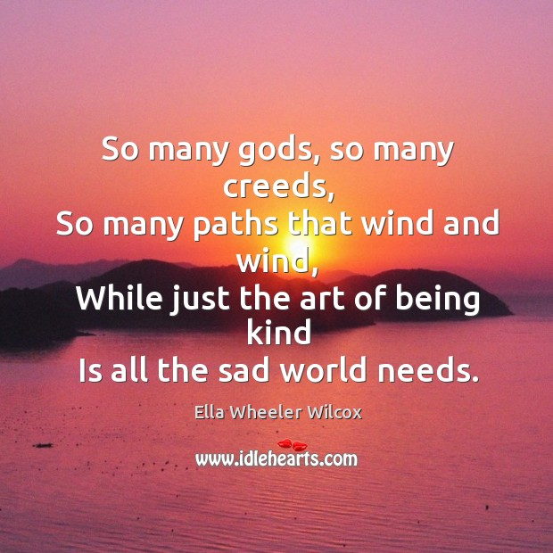 So many Gods, so many creeds, so many paths that wind and wind, while just the art of being kind is all the sad world needs. Image