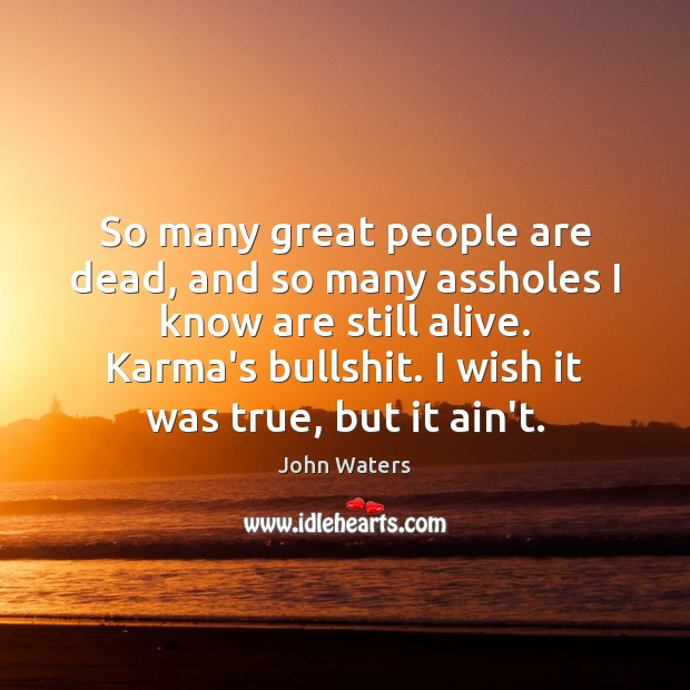 So many great people are dead, and so many assholes I know Karma Quotes Image
