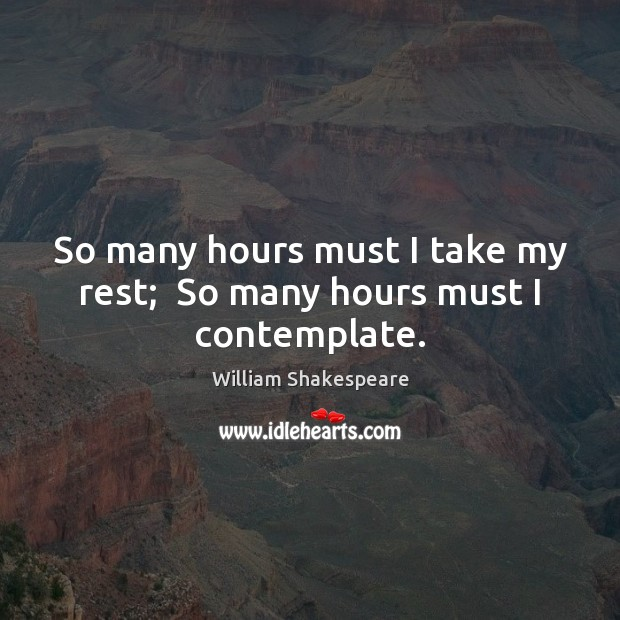 So many hours must I take my rest;  So many hours must I contemplate. Image