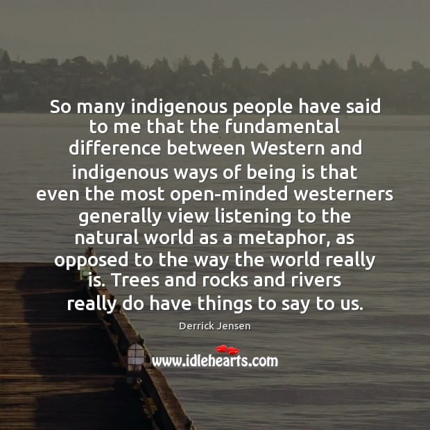 So many indigenous people have said to me that the fundamental difference Image