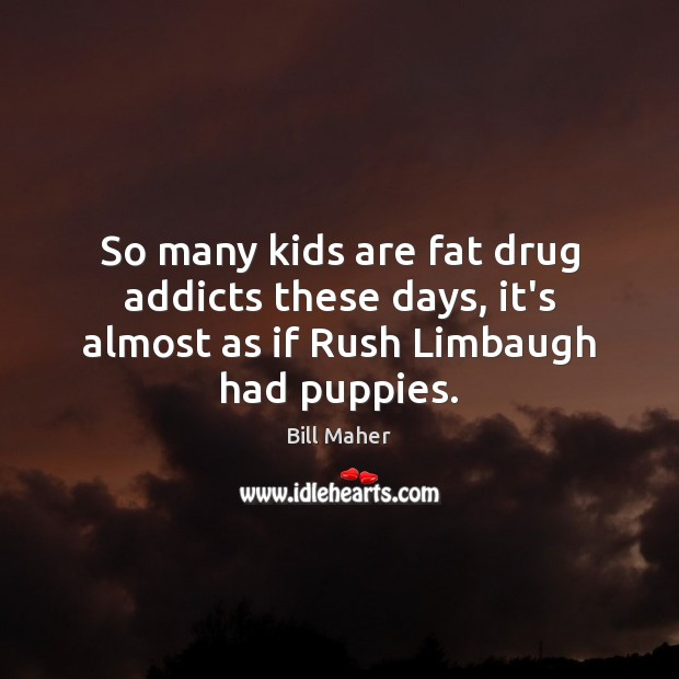 Image, So many kids are fat drug addicts these days, it's almost as if Rush Limbaugh had puppies.