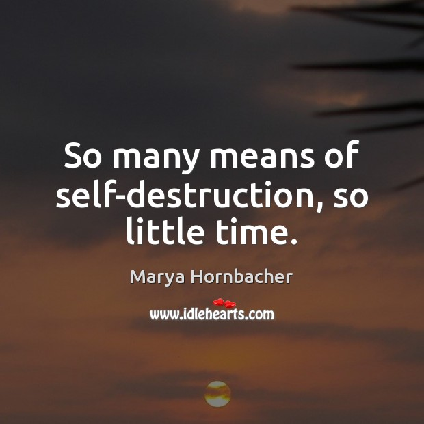 So many means of self-destruction, so little time. Marya Hornbacher Picture Quote