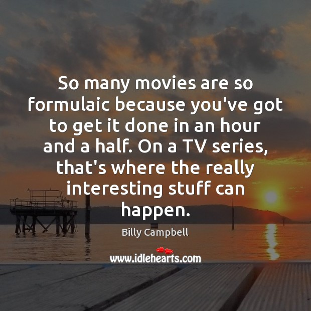 So many movies are so formulaic because you've got to get it Billy Campbell Picture Quote