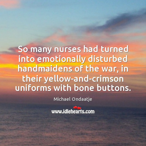 So many nurses had turned into emotionally disturbed handmaidens of the war, Michael Ondaatje Picture Quote