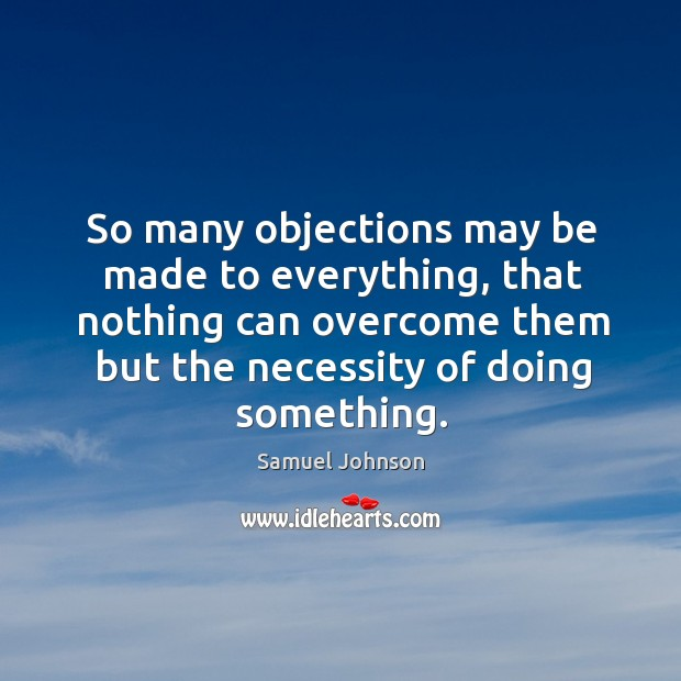 Image about So many objections may be made to everything, that nothing can overcome them but the necessity of doing something.