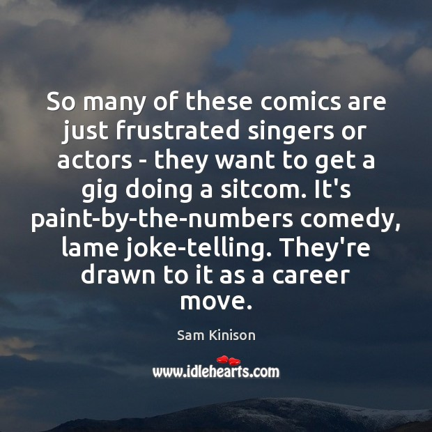 So many of these comics are just frustrated singers or actors – Sam Kinison Picture Quote