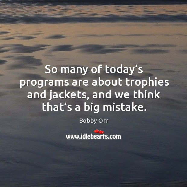 So many of today's programs are about trophies and jackets, and we think that's a big mistake. Image