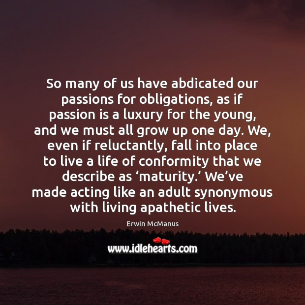 Image, So many of us have abdicated our passions for obligations, as if