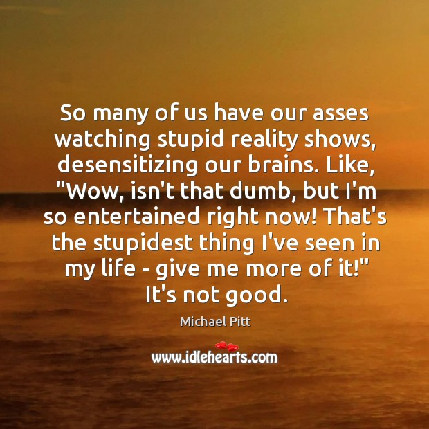 So many of us have our asses watching stupid reality shows, desensitizing Image
