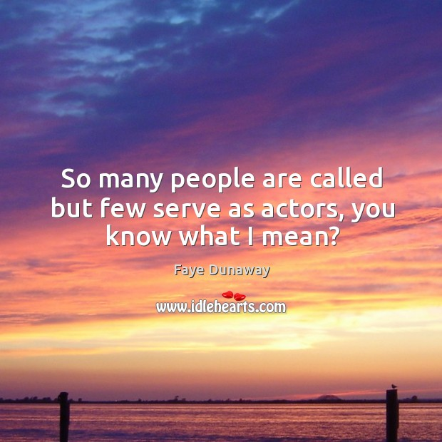 So many people are called but few serve as actors, you know what I mean? Image
