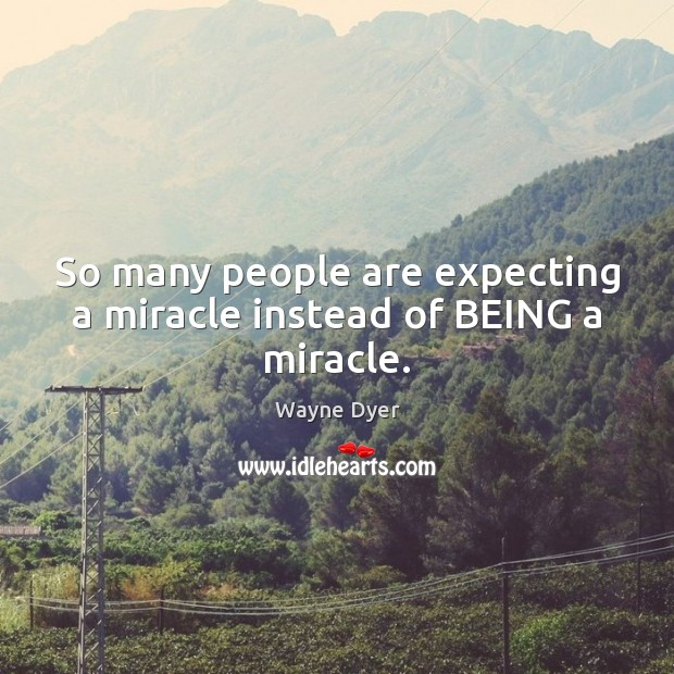 Image, So many people are expecting a miracle instead of BEING a miracle.