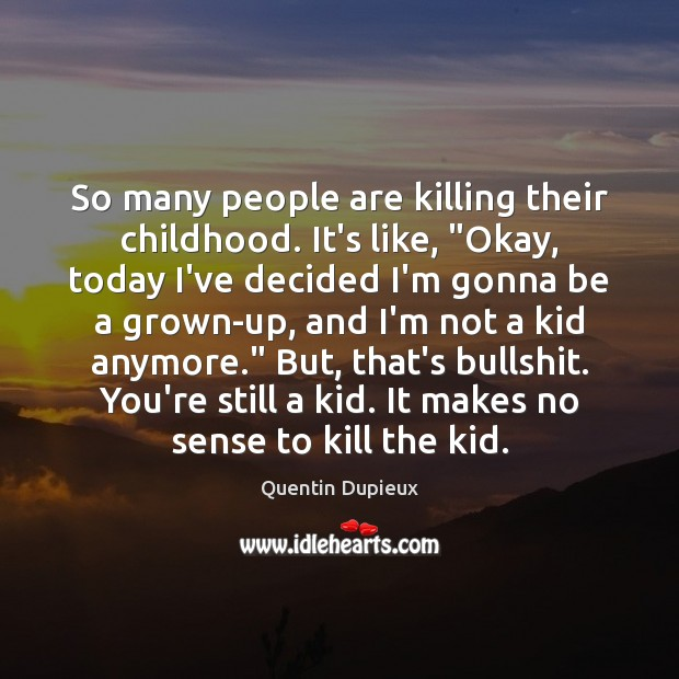 "So many people are killing their childhood. It's like, ""Okay, today I've Quentin Dupieux Picture Quote"