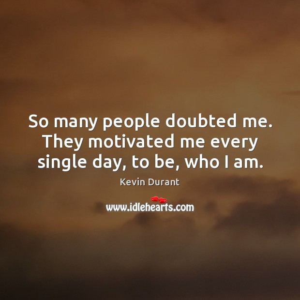 Image about So many people doubted me. They motivated me every single day, to be, who I am.
