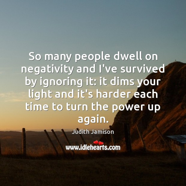 So many people dwell on negativity and I've survived by ignoring it: Image