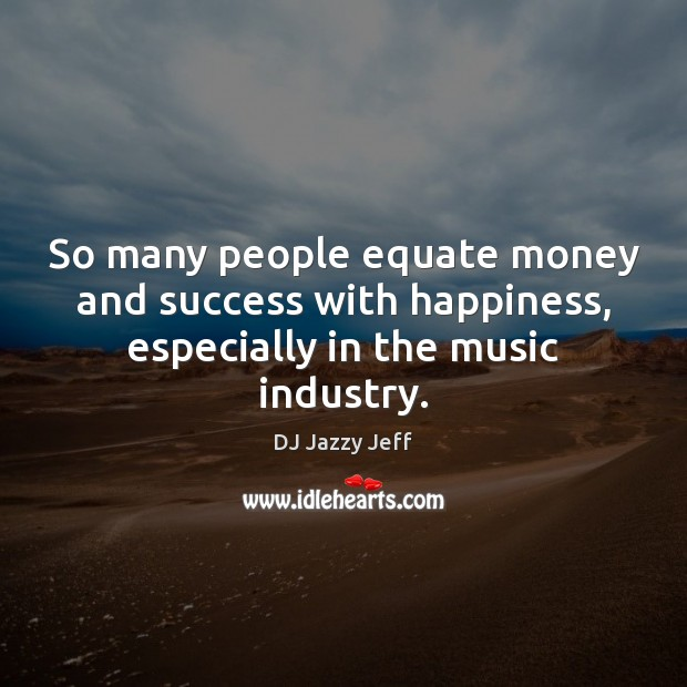 So many people equate money and success with happiness, especially in the music industry. Image