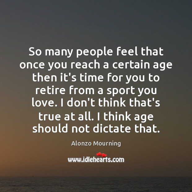 So many people feel that once you reach a certain age then Alonzo Mourning Picture Quote