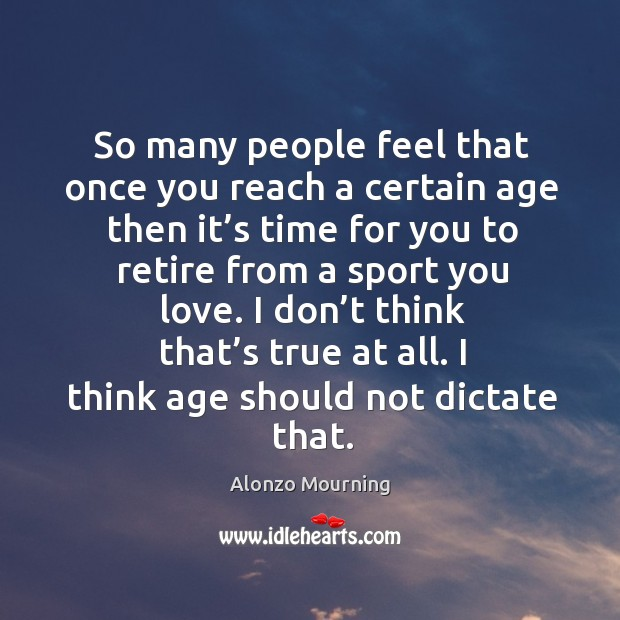 So many people feel that once you reach a certain age then it's time for you to retire from a sport you love. Alonzo Mourning Picture Quote