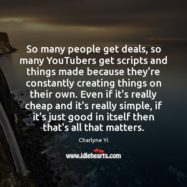 So many people get deals, so many YouTubers get scripts and things Charlyne Yi Picture Quote