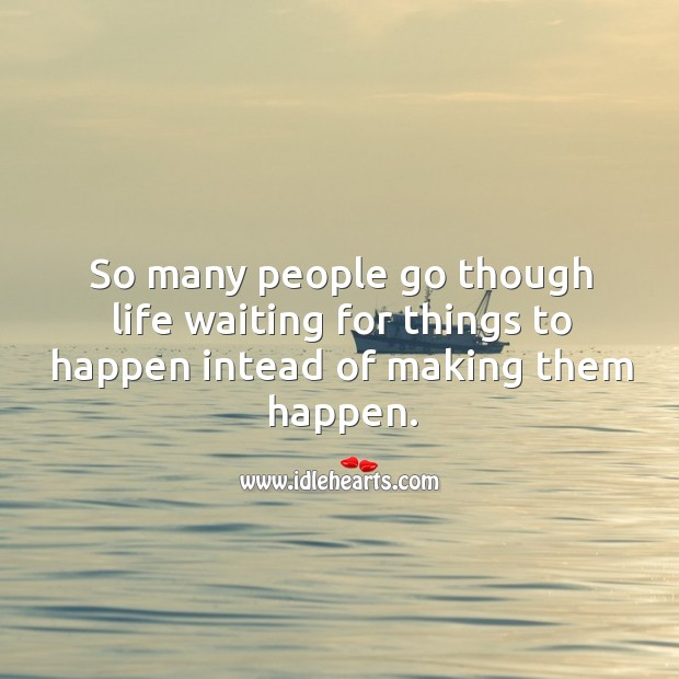 So many people go though life waiting for things to happen intead of making them happen. Image