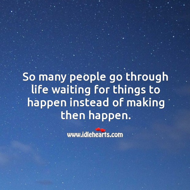 So many people go through life waiting for things to happen instead of making then happen. Image