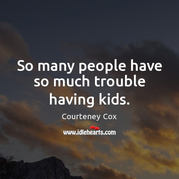 So many people have so much trouble having kids. Courteney Cox Picture Quote