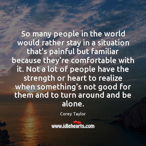 So many people in the world would rather stay in a situation Corey Taylor Picture Quote
