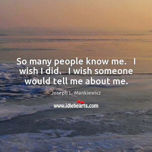 So many people know me.   I wish I did.   I wish someone would tell me about me. Joseph L. Mankiewicz Picture Quote