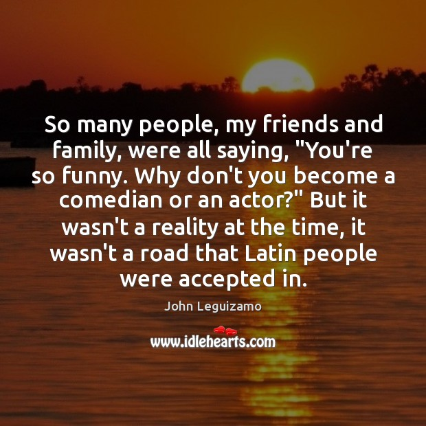 """So many people, my friends and family, were all saying, """"You're so John Leguizamo Picture Quote"""