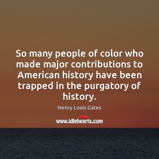 So many people of color who made major contributions to American history Henry Louis Gates Picture Quote
