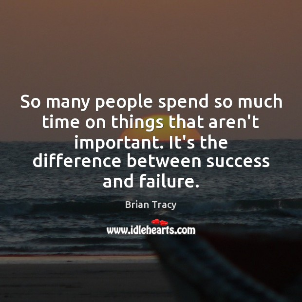 So many people spend so much time on things that aren't important. Image