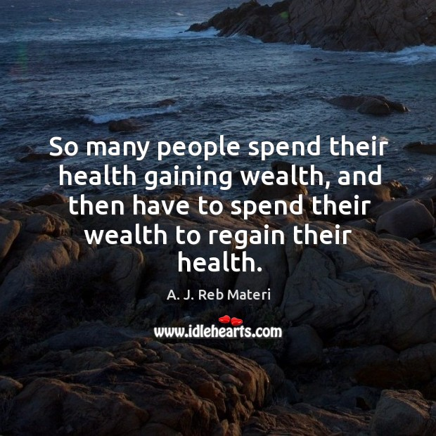 Image, So many people spend their health gaining wealth, and then have to spend their wealth to regain their health.