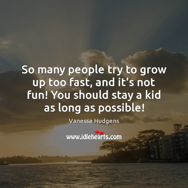 So many people try to grow up too fast, and it's not Vanessa Hudgens Picture Quote