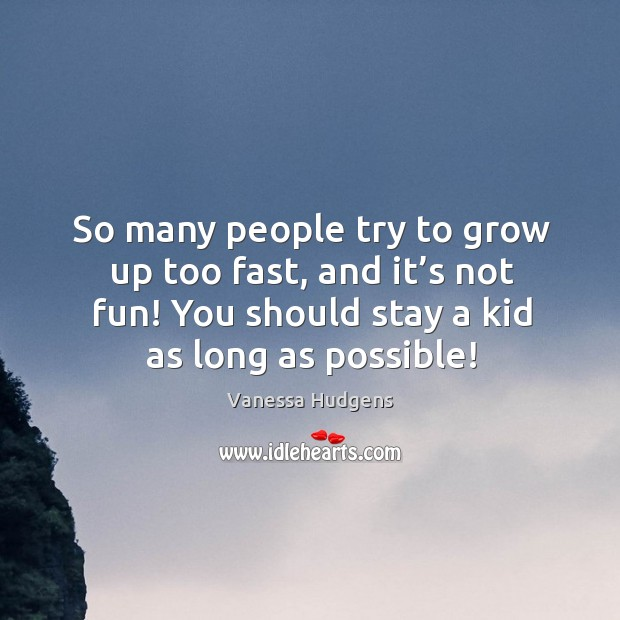 So many people try to grow up too fast, and it's not fun! you should stay a kid as long as possible! Image