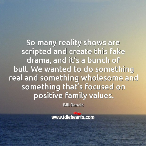 So many reality shows are scripted and create this fake drama, and it's a bunch of bull. Bill Rancic Picture Quote