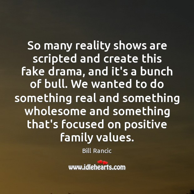 So many reality shows are scripted and create this fake drama, and Bill Rancic Picture Quote