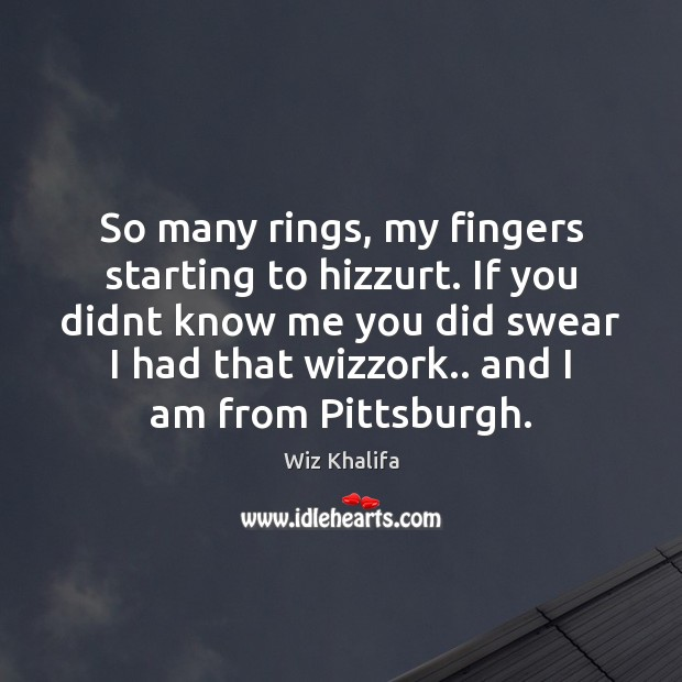 So many rings, my fingers starting to hizzurt. If you didnt know Wiz Khalifa Picture Quote