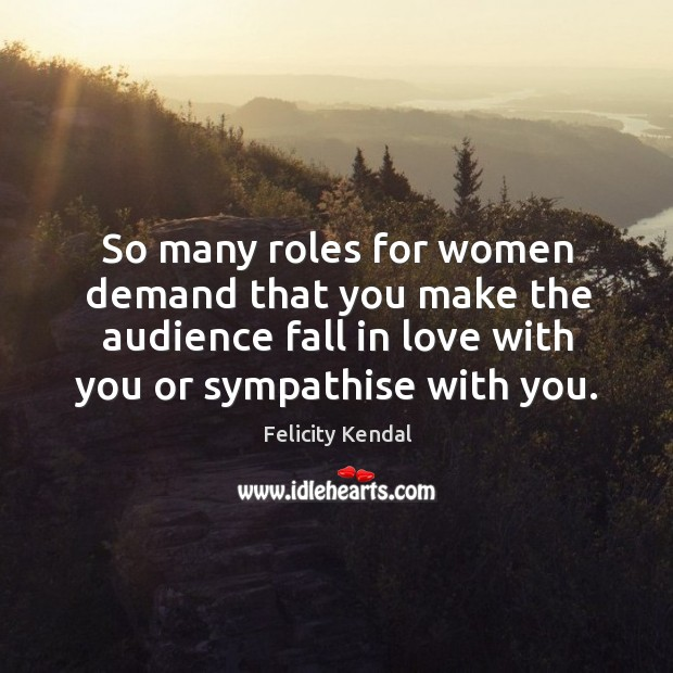 Image, So many roles for women demand that you make the audience fall in love with you or sympathise with you.