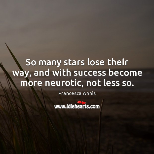 So many stars lose their way, and with success become more neurotic, not less so. Francesca Annis Picture Quote