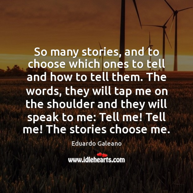 So many stories, and to choose which ones to tell and how Eduardo Galeano Picture Quote