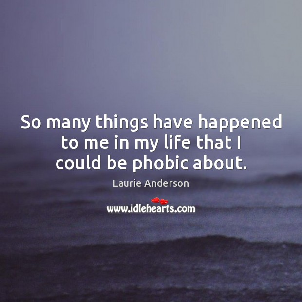 So many things have happened to me in my life that I could be phobic about. Laurie Anderson Picture Quote