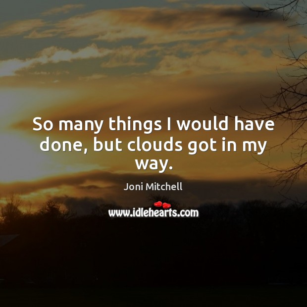 So many things I would have done, but clouds got in my way. Image