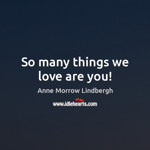 So many things we love are you! Anne Morrow Lindbergh Picture Quote