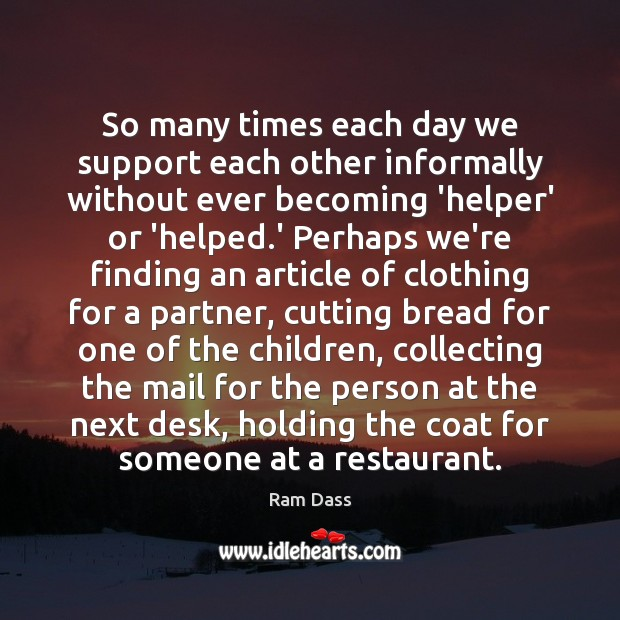 So many times each day we support each other informally without ever Ram Dass Picture Quote