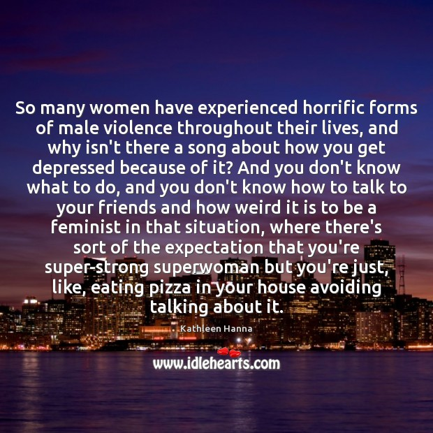 So many women have experienced horrific forms of male violence throughout their Kathleen Hanna Picture Quote