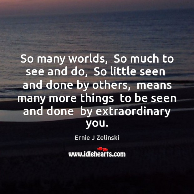 So many worlds,  So much to see and do,  So little seen Ernie J Zelinski Picture Quote