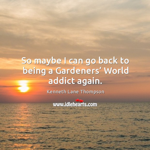So maybe I can go back to being a gardeners' world addict again. Image