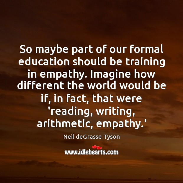 So maybe part of our formal education should be training in empathy. Image